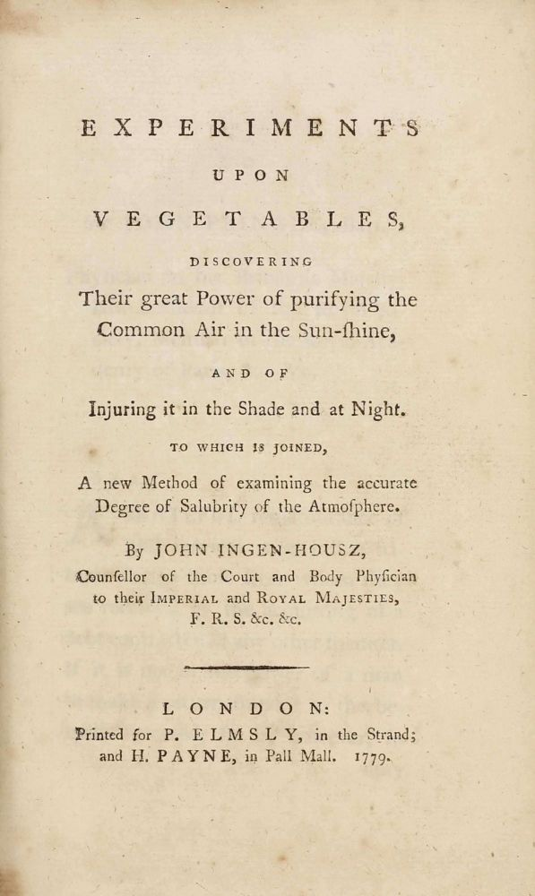 Experiments upon Vegetables, discovering their great Power of purifying the Common Air in the Sun-shine, and of injuring it in the Shade and at Night. John INGENHOUSZ, John INGEN-HOUSZ.