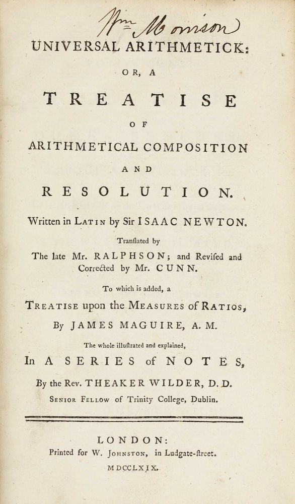 Universal arithmetick: or, a treatise of arithmetical composition and resolution. Written in Latin. Translated by the late Mr. Ralphson; and revised and corrected by Mr. Cunn. To which is added, a treatise upon the measures of ratios, by James Maguire, A.M. The whole illustrated and explained, in a series of notes, by the Rev. Theaker Wilder, D.D. Isaac NEWTON.