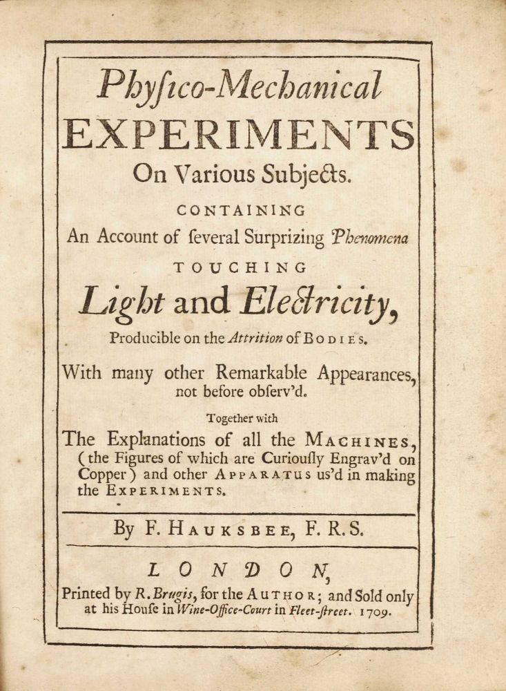 Physico-Mechanical Experiments on Various Subjects. Containing an Account of several Surprizing Phenomena touching Light and Electricity. Francis HAUKSBEE.
