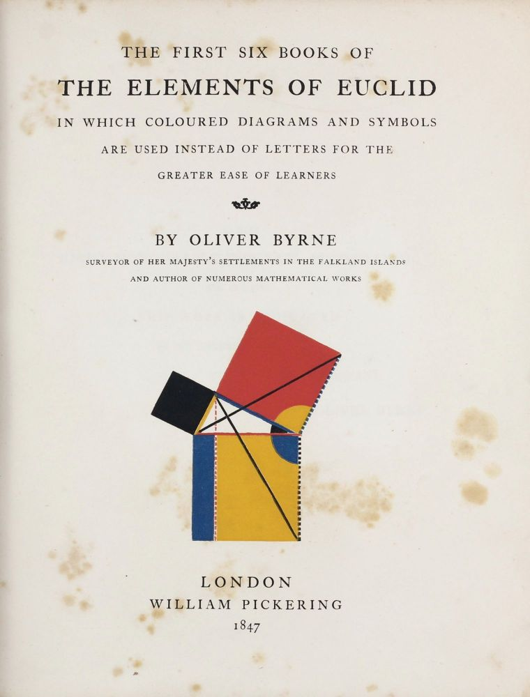 The First Six Books of the Elements of Euclid, in which Coloured Diagrams and Symbols are used instead of Letters for the Greater Ease of Learners. EUCLID, Oliver BYRNE.