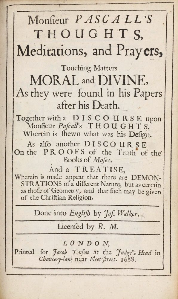 Monsieur Pascall's Thoughts, Meditations, and Prayers, Touching Matters Moral and Divine, As They Were Found in his Papers after his Death. Together with a Discourse upon Monsieur Pascall's Thoughts, Wherein is Shewn what was his Design. As also another Discourse On the Proofs of the Truth of the Books of Moses. And a Treatise, Wherein is made Appear that there are Demonstrations of a different Nature, but as certain as those of Geometry, and that such may be given of the Christian Religion. Done into English by Jos. Walker. Blaise PASCAL.