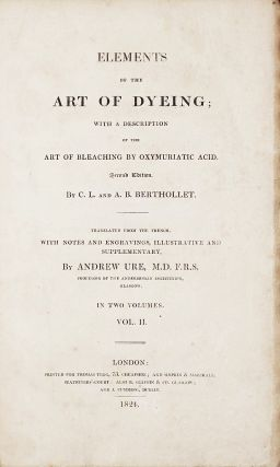 Elements of the Art of Dyeing; With a Description of the Art of Bleaching by Oxymuriatic Acid ...translated from the French, with notes and engravings, illustrative and supplementary by Andrew Ure.