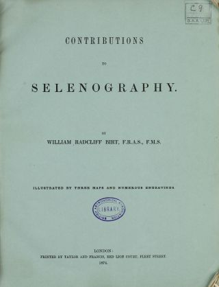 Contributions to Selenography. Illustrated by Three Maps and numerous engravings. William...