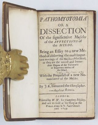 Pathomyotomia or a Dissection of the significative Muscles of the Affections of the Minde. Being an essay to a new method of observing the most important movings of the muscles of the head, as they are the neerest and immediate organs of the voluntarie or impetuous motions of the mind. With the proposall of a new nomenclature of the muscles. by J.B. Sirnamed the Chirosopher.