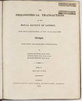 The Philosophical Transactions of the Royal Society of London, from their commencement, in 1665, to the year 1800; abridged, with notes and biographic illustrations. Charles HUTTON, George SHAW, Richard PEARSON.
