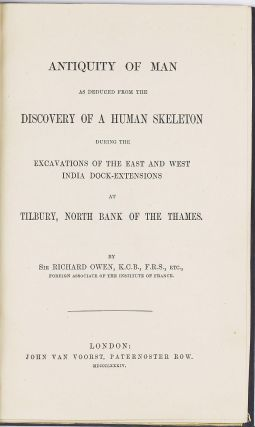 Antiquity of Man as deduced from the discovery of a human skeleton during the Excavations of the East and West India Dock-Extensions at Tilbury, North Bank of the Thames. Richard OWEN.