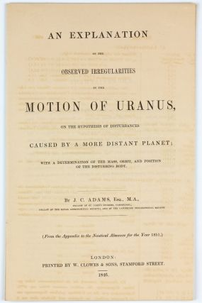 An Explanation of the Observed Irregularities in the Motion of Uranus on the Hypothesis of Disturbances Caused by a More Distant Planet; with a determination of the mass, orbit, and position of the disturbing body. Offprint from the Appendix of the Nautical Almanac for the Year 1851. John Couch ADAMS.